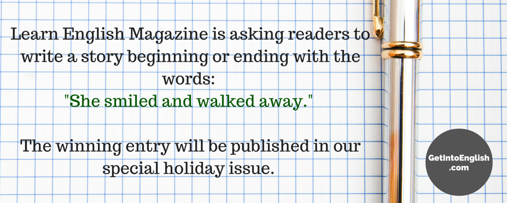 Learn English Magazine is asking readers to write a story beginning or ending with the words- -She smiled and walked away.- The winning entry will be published in our special holiday issue.